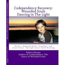 Codependency Recovery: Wounded Souls Dancing in The Light Book 1 Empowerment, Freedom, and Inner Peace through Inner Child Healing (aka A Formula for Spiritual Integration and Emotional Balance)